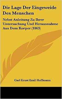 Die Lage Der Eingeweide Des Menschen: Nebst Anleitung Zu Ihrer Untersuchung Und Herausnahme Aus Dem Korper (1863)