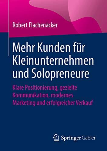 Mehr Kunden für Kleinunternehmen und Solopreneure: Klare Positionierung, gezielte Kommunikation, modernes Marketing und erfolgreicher Verkauf (German Edition) (Klar Verkauf)
