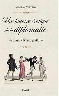 Une histoire érotique de la diplomatie : de Louis XIV aux gaullistes, Mietton, Nicolas