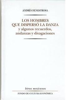 Los hombres que dispersó la danza y algunos recuerdos, andanzas y divagaciones (Letras Mexicanas