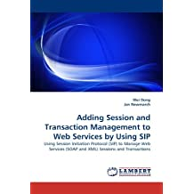 Adding Session and Transaction Management to Web Services by Using SIP: Using Session Initiation Protocol (SIP) to Manage Web Services (SOAP and XML) Sessions and Transactions by Wei Dong (2010-08-20)