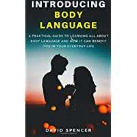 Introducing Body Language: A Practical Guide to Learning All About Body Language and How It Can Benefit You in Your Everyday Life