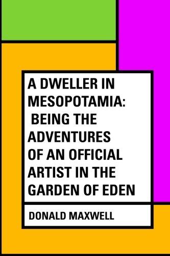 A Dweller in Mesopotamia: Being the Adventures of an Official Artist in the Garden of Eden