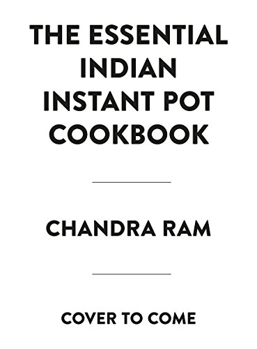 The Essential Indian Instant Pot Cookbook: 125 Traditional and Modern Recipes by Chandra Ram
