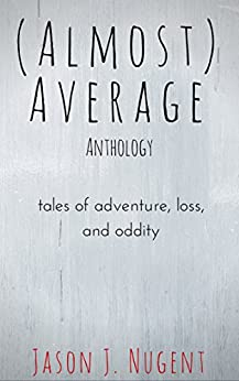 (Almost) Average Anthology: tales of adventure, loss, and oddity by [Nugent, Jason J.]