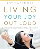 Living Your Joy Out Loud: Claiming and Exclaiming Who You Are in Christ