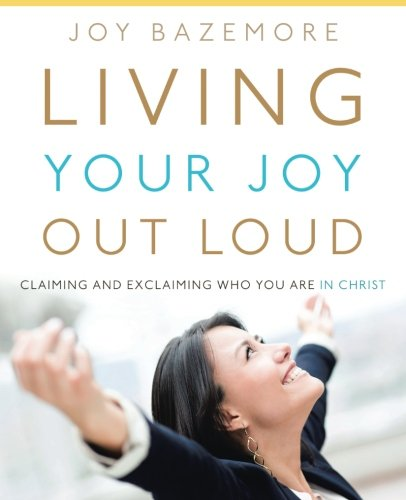 Living Your Joy Out Loud: Claiming and Exclaiming Who You Are in Christ by WestBowPress