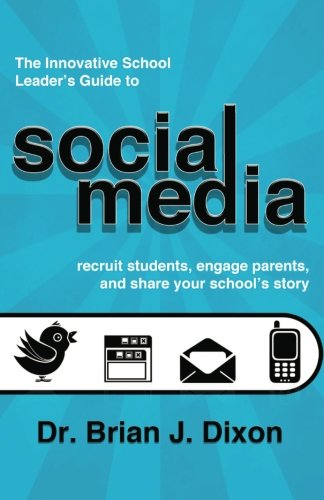 The Innovative School Leaders Guide to Social Media: recruit students, engage parents, and share your school's story