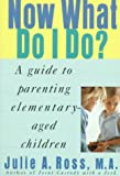 Now What Do I Do?: A Guide to Parenting Elementary-Aged Children