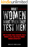 What Women Want When They Test Men: How To Decode Female Behavior, Pass A Woman's Tests, And Attract Women Through Authenticity