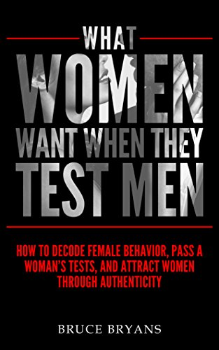 What Women Want When They Test Men: How to Decode Female Behavior, Pass a Woman's Tests, and Attract Women Through Authenticity cover
