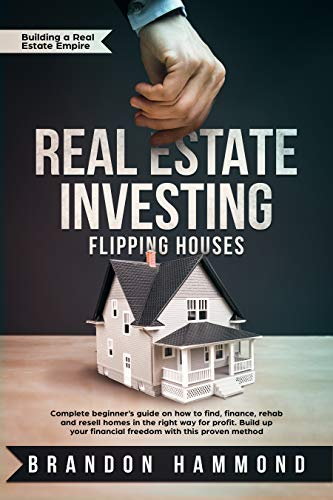(Real Estate Investing – Flipping Houses: Complete beginner's guide on how to Find, Finance, Rehab and Resell Homes in the Right Way for Profit. Build up ... (Building a Real Estate Empire Book 1))