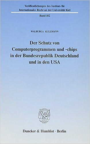 Der Schutz von Computerprogrammen und -chips in der Bundesrepublik Deutschland und in den USA (Veröffentlichungen des Instituts für Internationales Recht an der Universität Kiel) (German Edition)