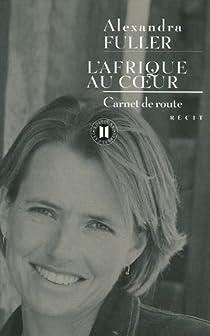 L'Afrique au coeur. Carnet de route - Alexandra Fuller