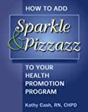 How to Add Sparkle and Pizzazz to Your Health Promotion Program : Powerful Programming Tips to Attract and Motivate Participants, Cash, Kathy K., 1570251681