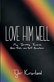 Love Him Well: My Journey Towards God, Truth, and Self-Acceptance