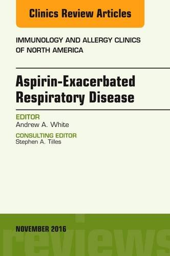 Aspirin-Exacerbated Respiratory Disease, An Issue of Immunology and Allergy Clinics of North America, 1e (The Clinics: Internal Medicine)