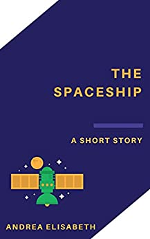 The Spaceship: A Short Story by [Elisabeth, Andrea]