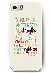 Fear not for I am with you I am your god. I will strengthen you. I will help you. I will uphold you with my righteous right hand - Isaiah 41:10 - Bible verse - iPhone 5 / 5s - hard snap on plastic case - Inspirational and motivational life quotes