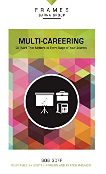 Multi-Careering (Frames Series), eBook: Do Work That Matters at Every Stage of Your Journey by [Group, Barna, Bob Goff]