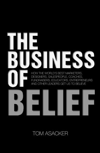 The Business of Belief: How the World's Best Marketers, Designers, Salespeople, Coaches, Fundraisers, Educators, Entrepr