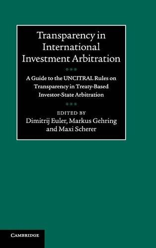 Transparency in International Investment Arbitration: A Guide to the UNCITRAL Rules on Transparency in Treaty-Based Investor-State Arbitration