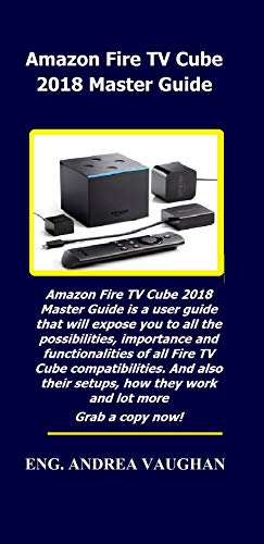Amazon Fire TV Cube 2018 Master Guide: Amazon Fire TV Cube 2018 Master Guide is a user guide that will expose you to all the possibilities, importance and functionalities of all Fire TV Cube ..