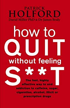 How To Quit Without Feeling S**T: The fast, highly effective way to end addiction to caffeine, sugar, cigarettes, alcohol, illicit or prescription drugs by [Holford, Patrick, Braly, James, Miller, David]