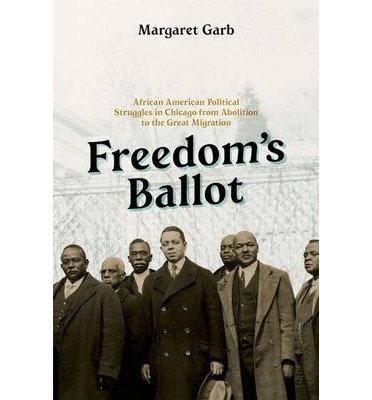 Download [ Freedom's Ballot: African American Political Struggles in Chicago from Abolition to the Great Migration By Garb, Margaret ( Author ) Hardcover 2014 ] pdf