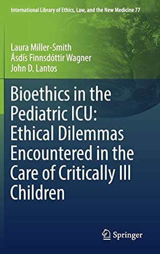 Bioethics in the Pediatric ICU: Ethical Dilemmas Encountered in the Care of Critically Ill Children (International Library of Ethics, Law, and the New Medicine)