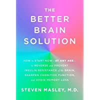 The Better Brain Solution: How to Start Now-at Any Age-to Reverse and Prevent Insulin Resistance of the Brain, Sharpen Cognitive Function, and Avoid Memory Loss