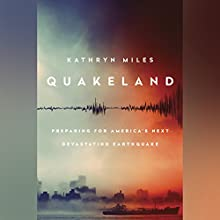 Quakeland: On the Road to America's Next Devastating Earthquake Audiobook by Kathryn Miles Narrated by Bernadette Dunne