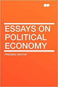 bastiat essays Economic sophisms [frédéric bastiat, arthur goddard, henry hazlitt] on amazoncom free shipping on qualifying offers the essays in economic sophisms have come.