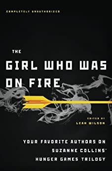 The Girl Who Was on Fire: Your Favorite Authors on Suzanne Collins' Hunger Games Trilogy by [Wilson, Leah]