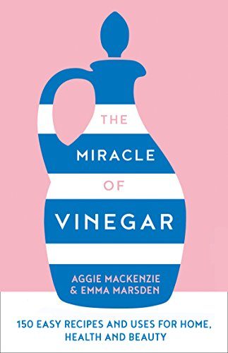 The Miracle of Vinegar: 150 easy recipes and uses for home, health and beauty by Emma Marsden, Aggie MacKenzie