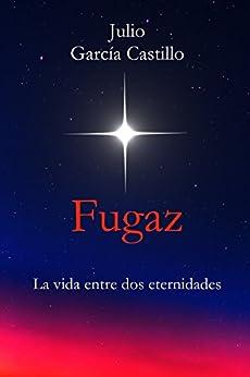 Fugaz: La vida entre dos eternidades (Spanish Edition) by [García Castillo, Julio]