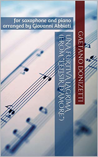 """Una Furtiva Lagrima Opera - Gaetano Donizetti Una furtiva lagrima (from """"L'elisir d'amore"""") for saxophone and piano: arranged by Giovanni Abbiati"""