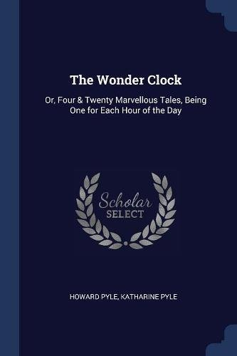 Download The Wonder Clock: Or, Four & Twenty Marvellous Tales, Being One for Each Hour of the Day PDF
