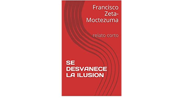 Amazon.com: SE DESVANECE LA ILUSION: relato corto (Spanish Edition) eBook: Francisco Zeta-Moctezuma: Kindle Store