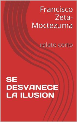 SE DESVANECE LA ILUSION: relato corto (Spanish Edition) by [Zeta-Moctezuma