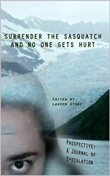 Surrender the Sasquatch and No One Gets Hurt (Prospective: A Journal of Speculation Book 7) by [Stout, Travis, Kinghammer, Kay , Heritage, Meghan , rawlinson, kerry , Priest, Ryan, Acero, Tony, Dorr, James, Griep, Camille , Webb-Pullman, Mercedes]