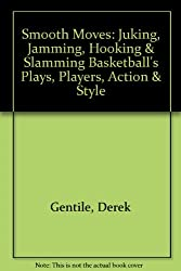 Smooth Moves: Juking, Jamming, Hooking & Slamming Basketball's Plays, Players, Action & Style