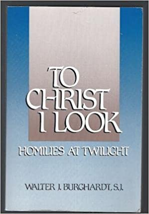 Book To Christ I Look: Homilies at Twilight by Walter J. Burghardt (1990-01-02)