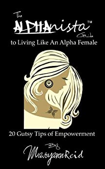 The Alphanista Guide To Living Like An Alpha Female: 20 Gutsy Tips of Empowerment by [Reid, Maryann]