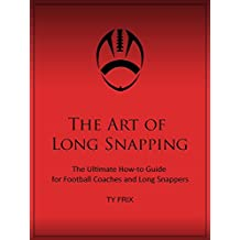 The Art of Long Snapping: The Ultimate How-to Guide for Football Coaches and Long Snappers