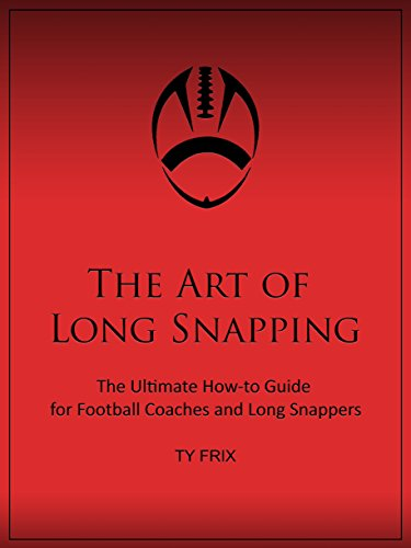 The Art of Long Snapping: The Ultimate How-to Guide for Football Coaches and Long (Long Snapper)