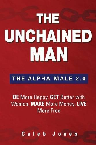 The Unchained Man: The Alpha Male 2.0: Be More Happy, Make More Money, Get Better with Women, Live More Free ebook