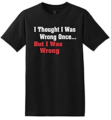 Funny and Unique T-Shirt - I Thought I Was Wrong Once, But I Was Wrong
