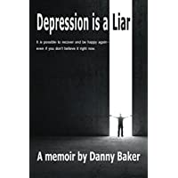 Depression is a Liar: It IS possible to recover and be happy again - even if you don't believe it right now