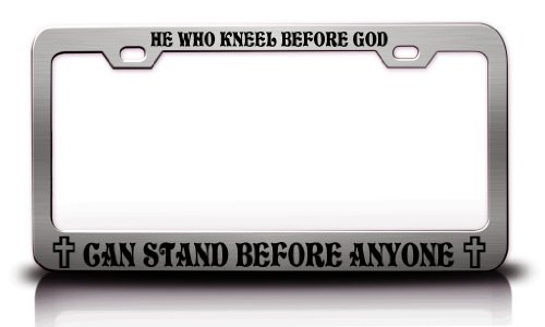 HE WHO KNEEL BEFORE GOD CAN STAND BEFORE ANYONE Religious Christian Steel Metal License Plate Frame Tag Holder Chrome